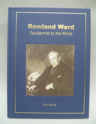 ROWLAND WARD (TAXIDERMIST TO THE WORLD) by P.A. Morris, limited edition of 60 copies
